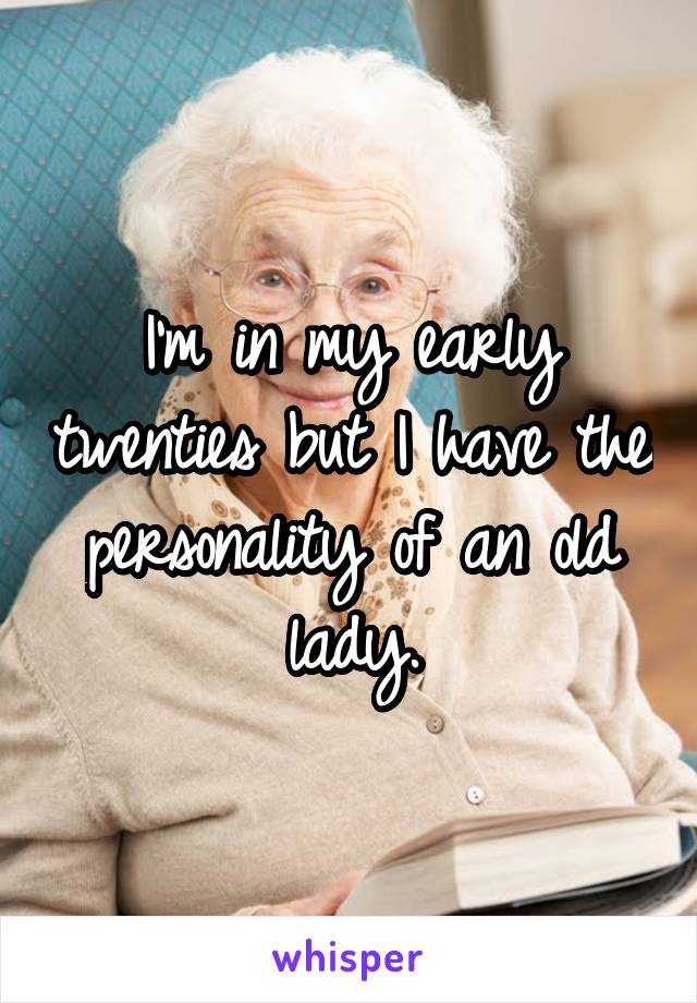 I'm in my early twenties but I have the personality of an old lady.