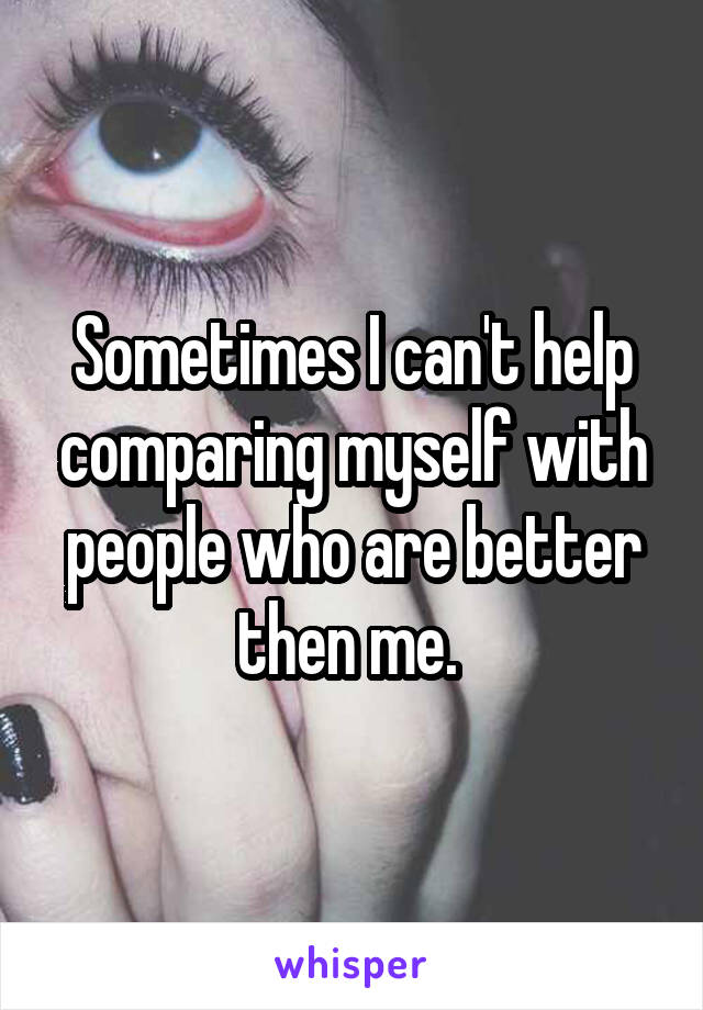 Sometimes I can't help comparing myself with people who are better then me.