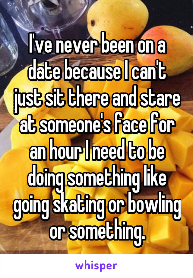 I've never been on a date because I can't just sit there and stare at someone's face for an hour I need to be doing something like going skating or bowling or something.