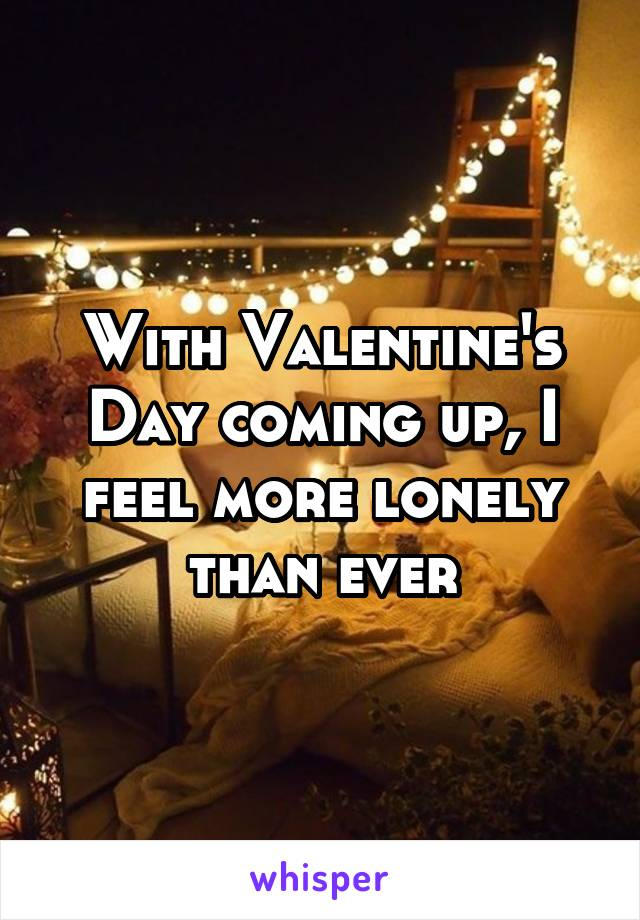 With Valentine's Day coming up, I feel more lonely than ever