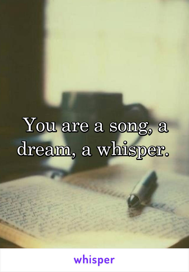You are a song, a dream, a whisper.
