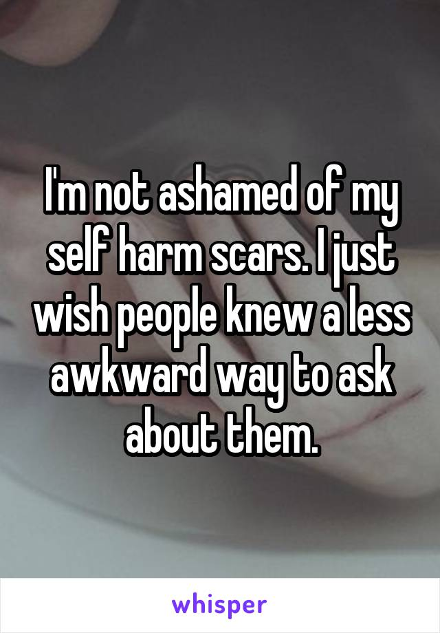 I'm not ashamed of my self harm scars. I just wish people knew a less awkward way to ask about them.