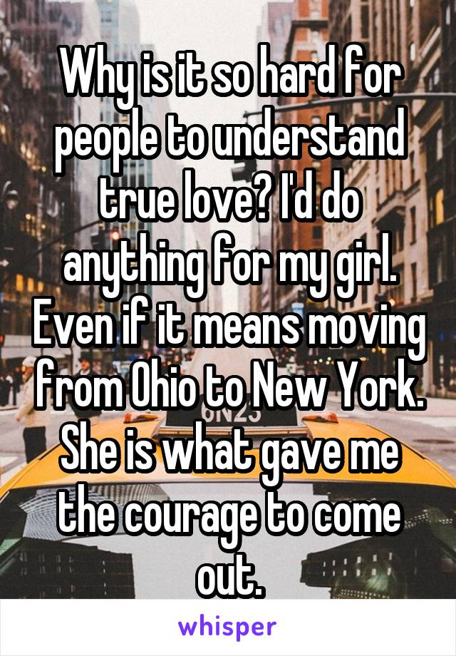 Why is it so hard for people to understand true love? I'd do anything for my girl. Even if it means moving from Ohio to New York. She is what gave me the courage to come out.