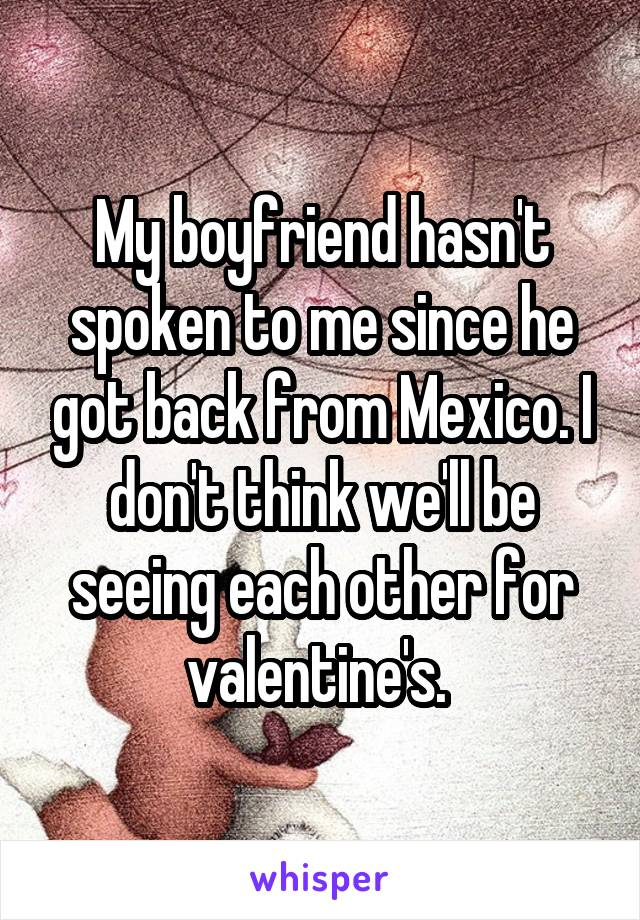 My boyfriend hasn't spoken to me since he got back from Mexico. I don't think we'll be seeing each other for valentine's.