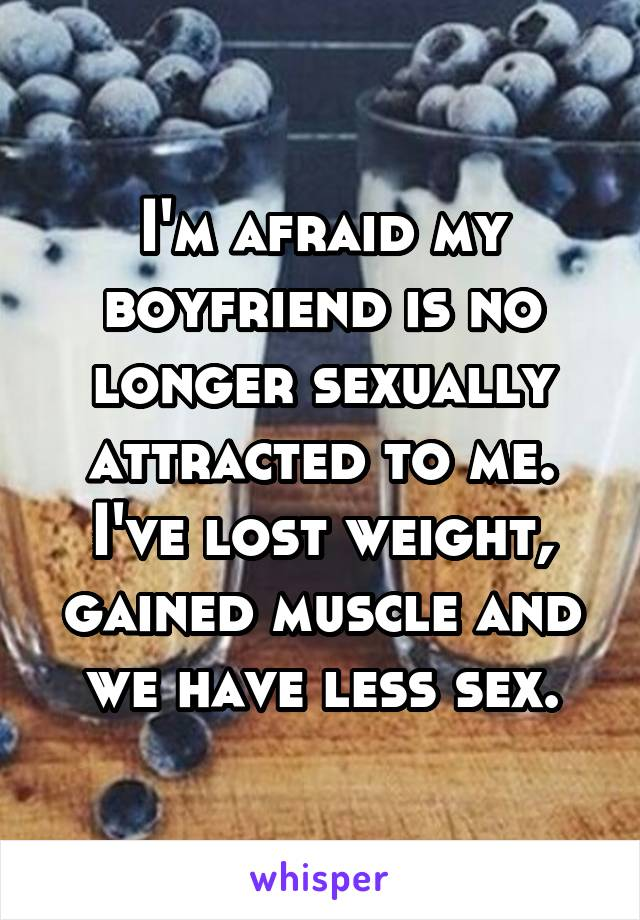 I'm afraid my boyfriend is no longer sexually attracted to me. I've lost weight, gained muscle and we have less sex.