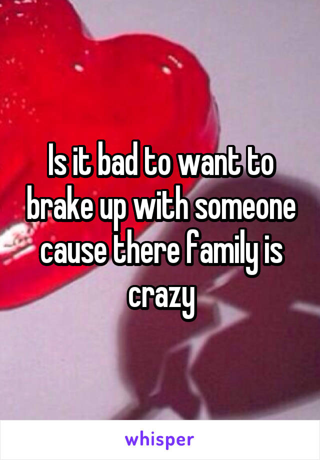 Is it bad to want to brake up with someone cause there family is crazy