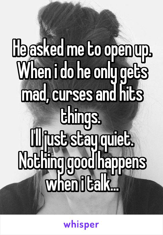 He asked me to open up. When i do he only gets mad, curses and hits things.  I'll just stay quiet. Nothing good happens when i talk...
