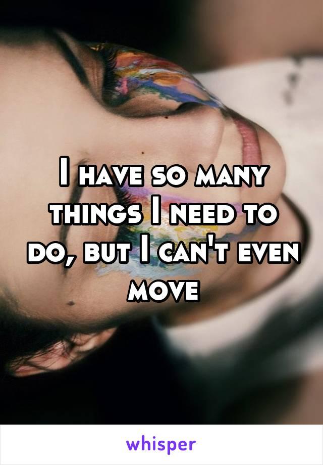 I have so many things I need to do, but I can't even move