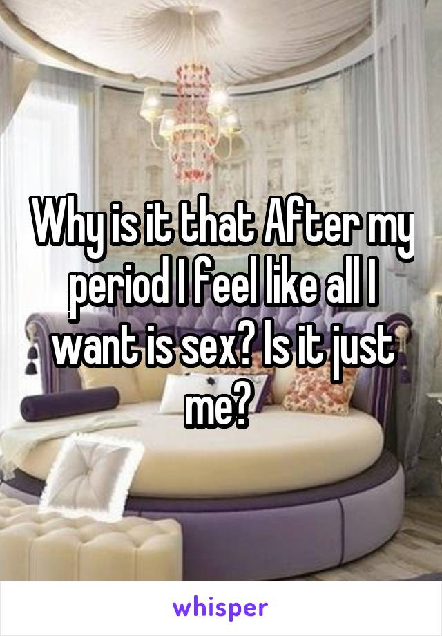 Why is it that After my period I feel like all I want is sex? Is it just me?