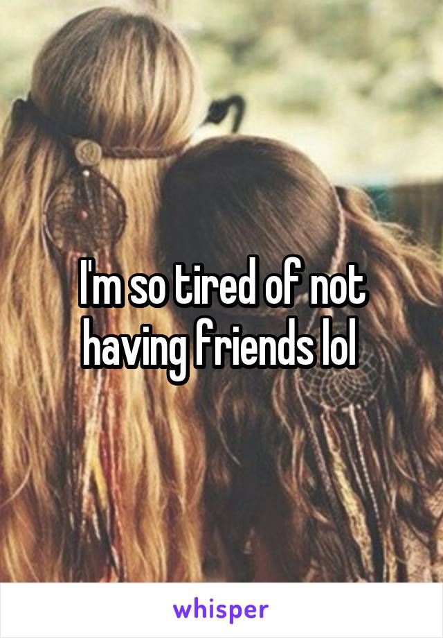 I'm so tired of not having friends lol