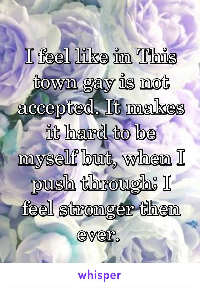 I feel like in This town gay is not accepted. It makes it hard to be myself but, when I push through; I feel stronger then ever.