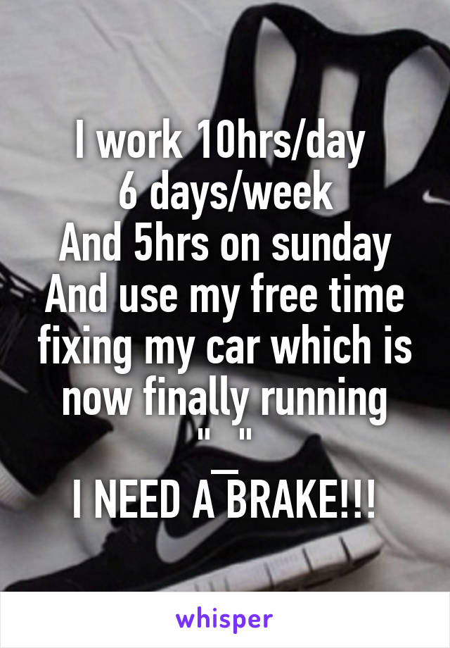 "I work 10hrs/day  6 days/week And 5hrs on sunday And use my free time fixing my car which is now finally running ""_"" I NEED A BRAKE!!!"