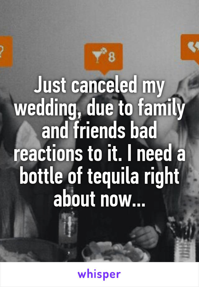 Just canceled my wedding, due to family and friends bad reactions to it. I need a bottle of tequila right about now...