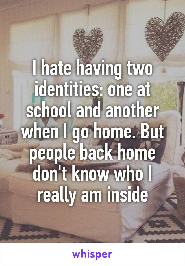 I hate having two identities: one at school and another when I go home. But people back home don't know who I really am inside
