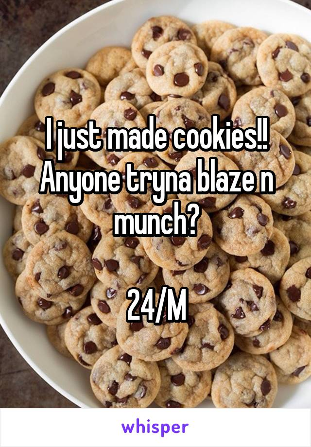 I just made cookies!! Anyone tryna blaze n munch?  24/M