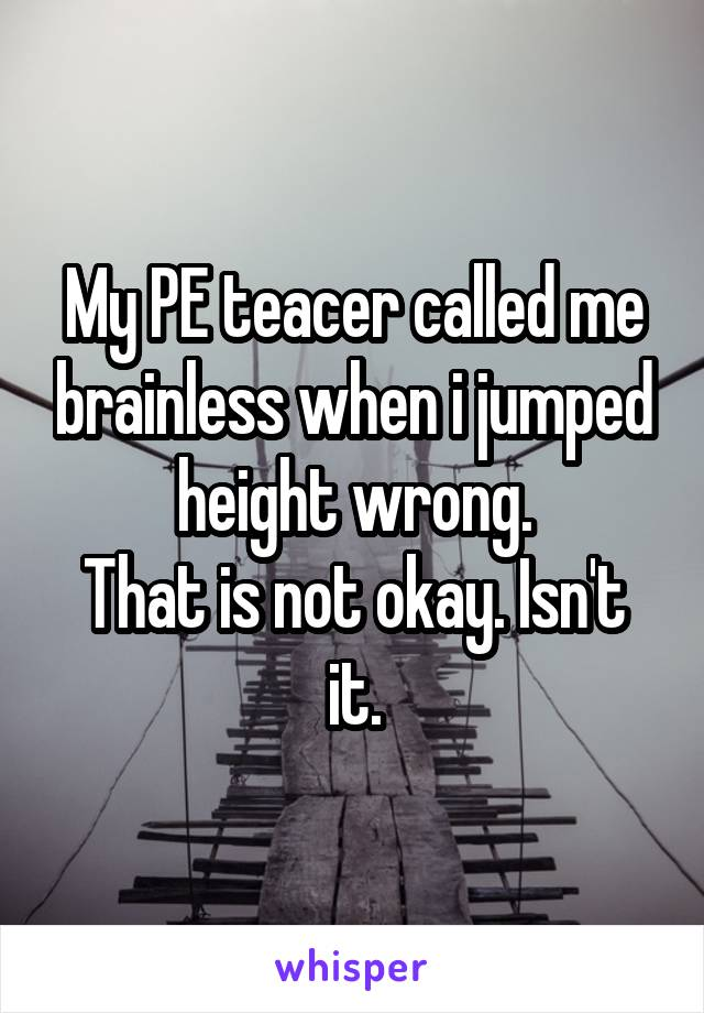 My PE teacer called me brainless when i jumped height wrong. That is not okay. Isn't it.
