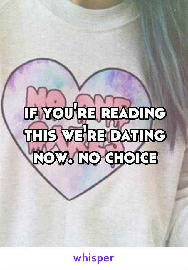 if you're reading this we're dating now. no choice