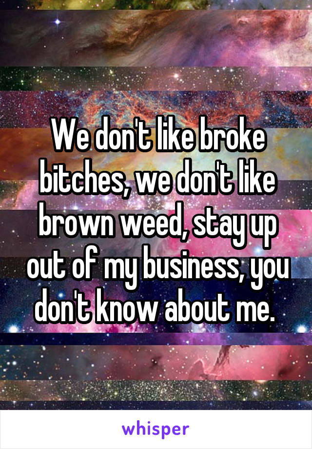 We don't like broke bitches, we don't like brown weed, stay up out of my business, you don't know about me.