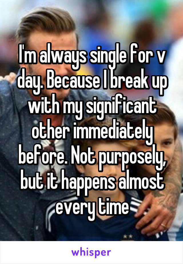 I'm always single for v day. Because I break up with my significant other immediately before. Not purposely, but it happens almost every time