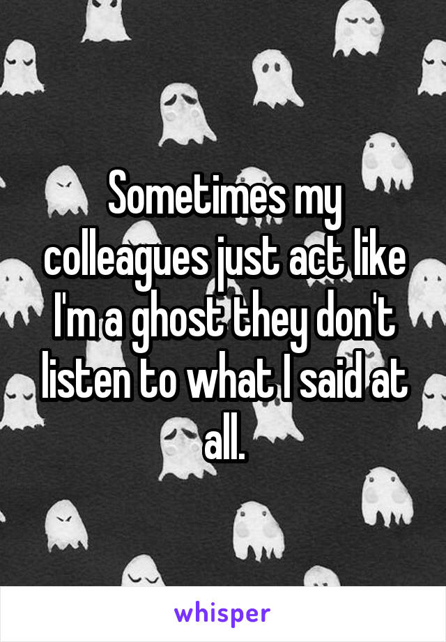Sometimes my colleagues just act like I'm a ghost they don't listen to what I said at all.