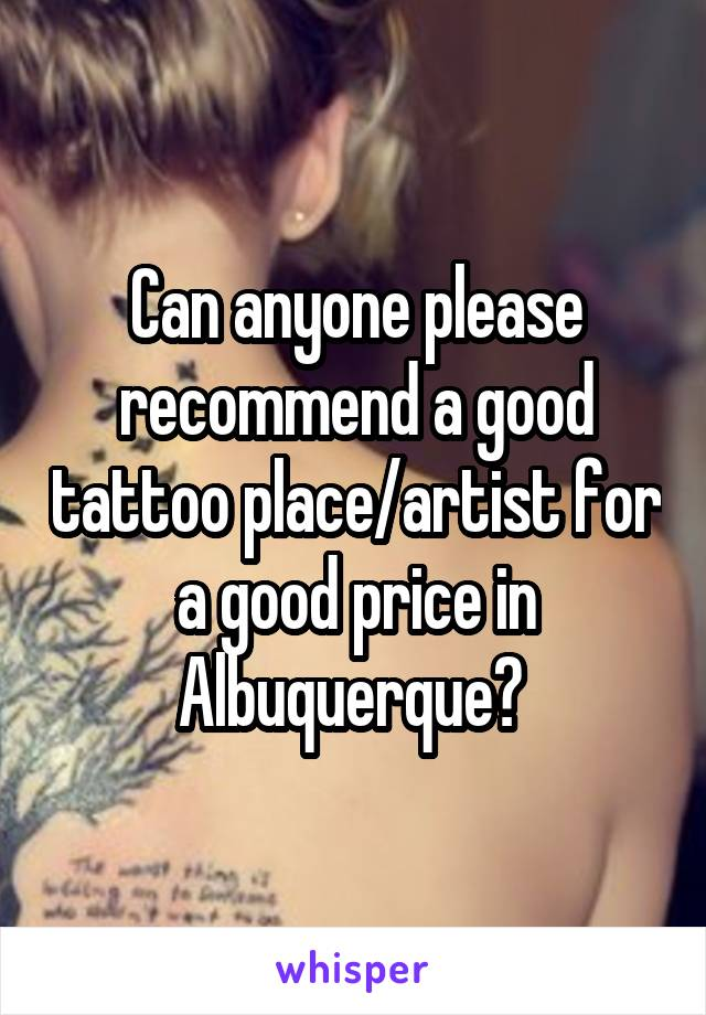 Can anyone please recommend a good tattoo place/artist for a good price in Albuquerque?