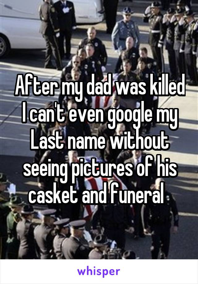 After my dad was killed I can't even google my Last name without seeing pictures of his casket and funeral