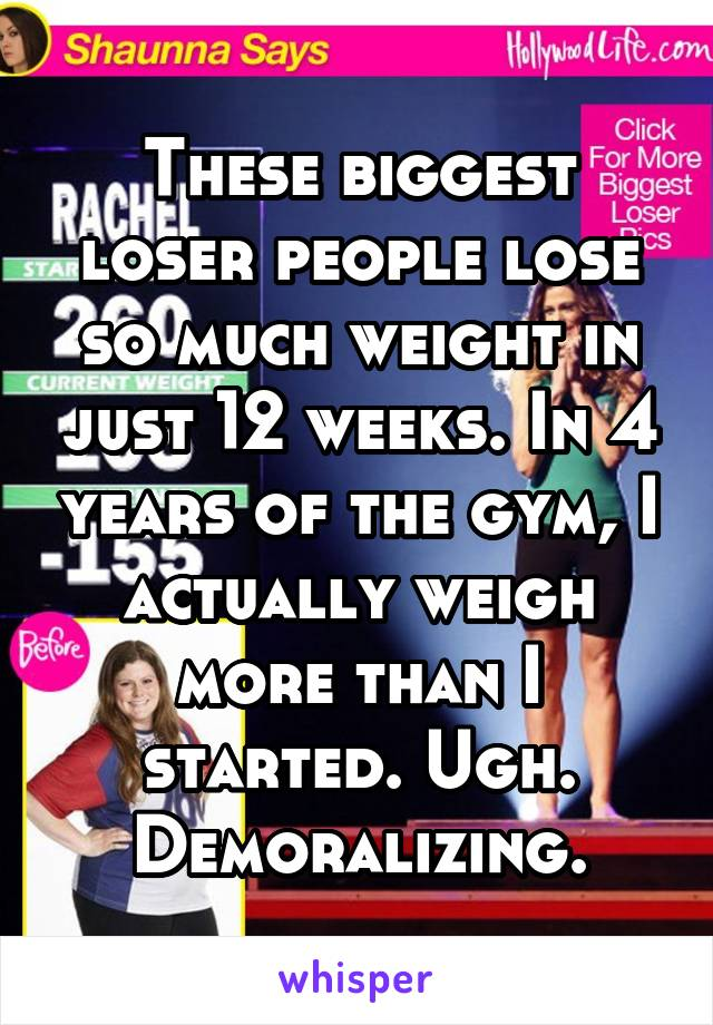 These biggest loser people lose so much weight in just 12 weeks. In 4 years of the gym, I actually weigh more than I started. Ugh. Demoralizing.