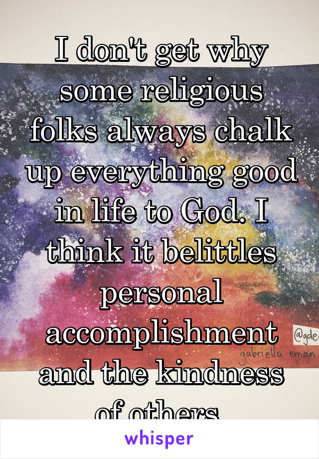 I don't get why some religious folks always chalk up everything good in life to God. I think it belittles personal accomplishment and the kindness of others.