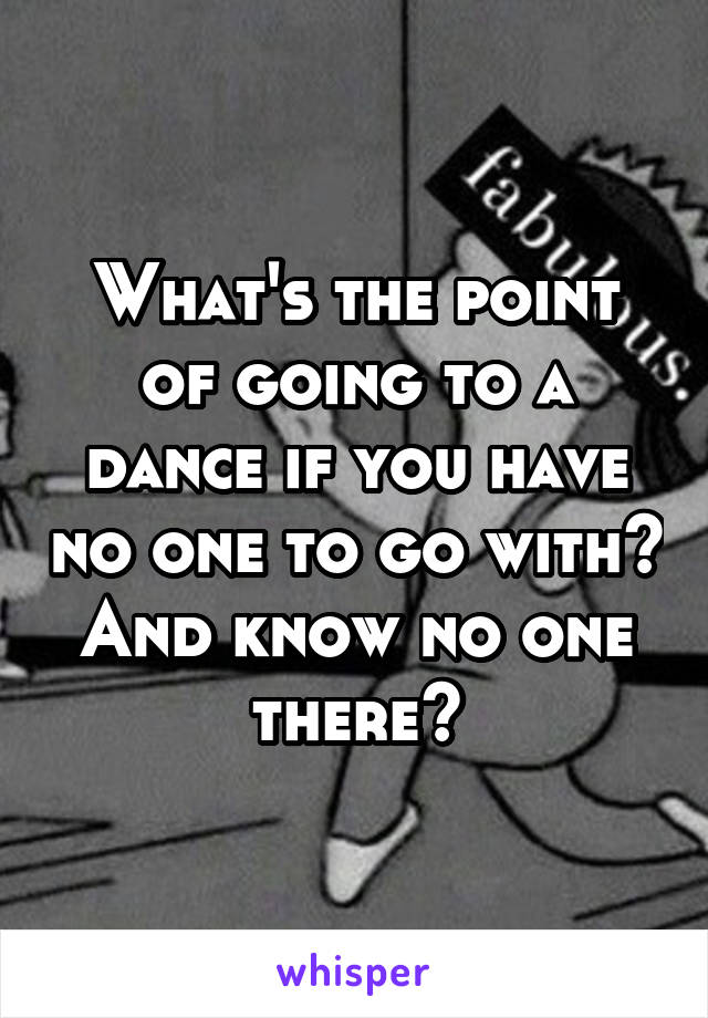 What's the point of going to a dance if you have no one to go with? And know no one there?