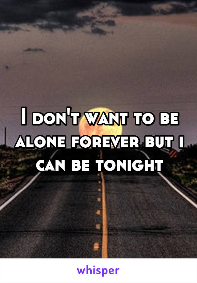 I don't want to be alone forever but i can be tonight