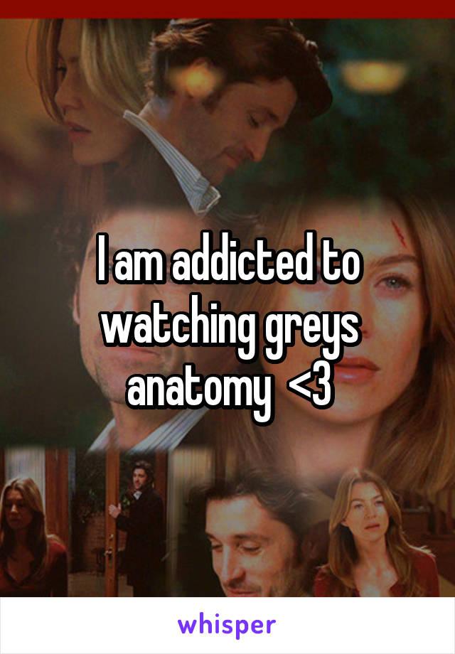 I am addicted to watching greys anatomy  <3