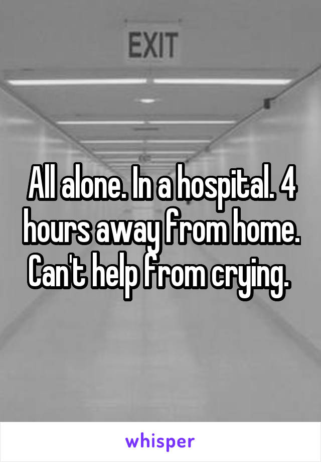 All alone. In a hospital. 4 hours away from home. Can't help from crying.