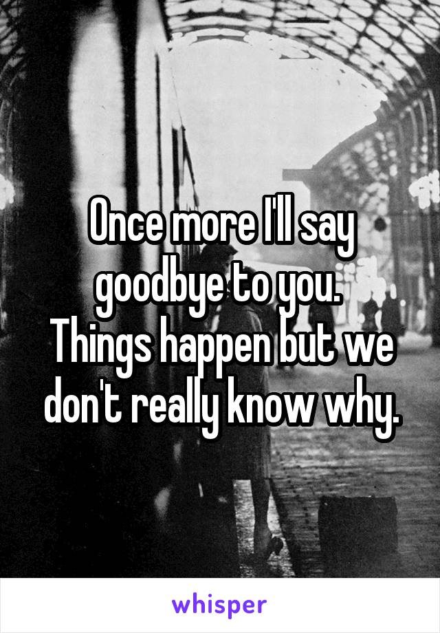 Once more I'll say goodbye to you.  Things happen but we don't really know why.