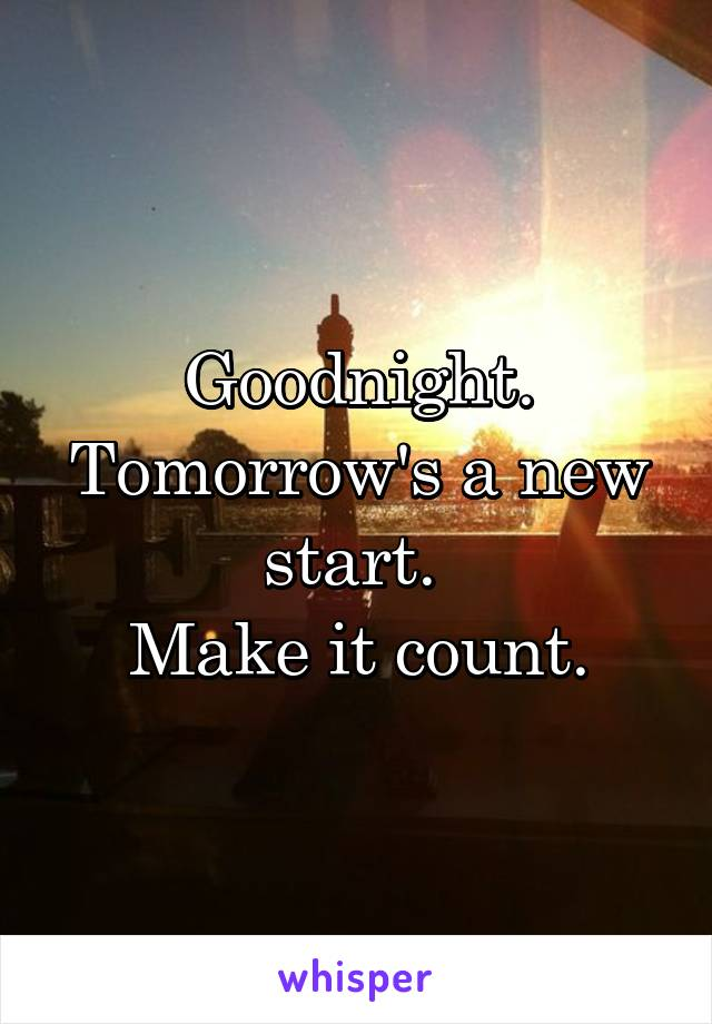 Goodnight. Tomorrow's a new start.  Make it count.