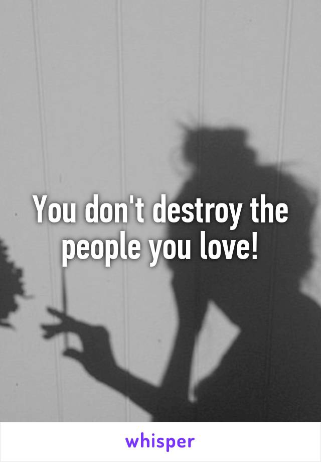 You don't destroy the people you love!