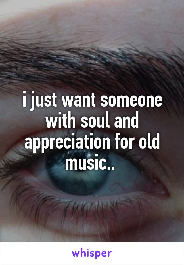 i just want someone with soul and appreciation for old music..