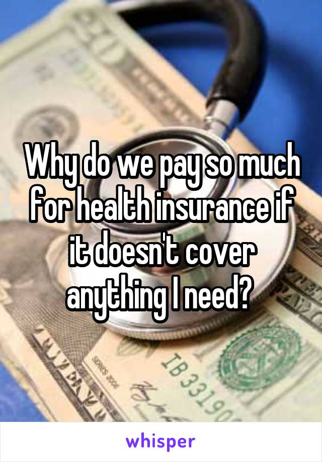 Why do we pay so much for health insurance if it doesn't cover anything I need?