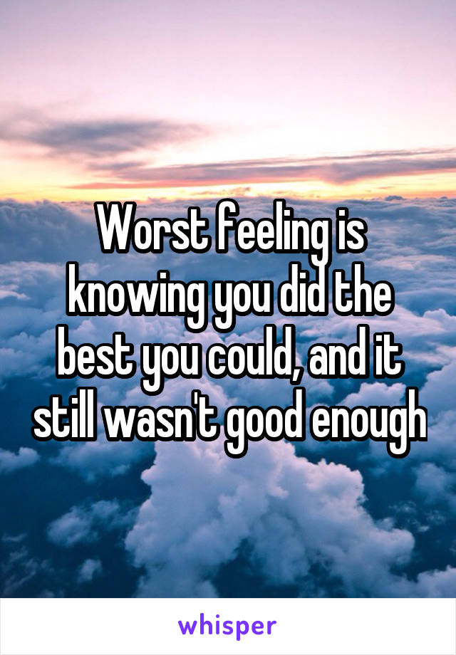 Worst feeling is knowing you did the best you could, and it still wasn't good enough