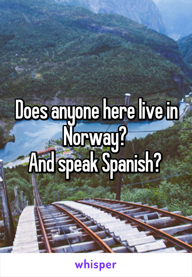 Does anyone here live in Norway?  And speak Spanish?