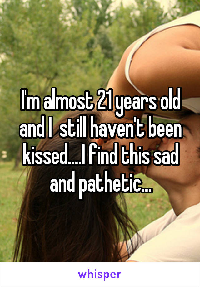 I'm almost 21 years old and I  still haven't been kissed....I find this sad and pathetic...