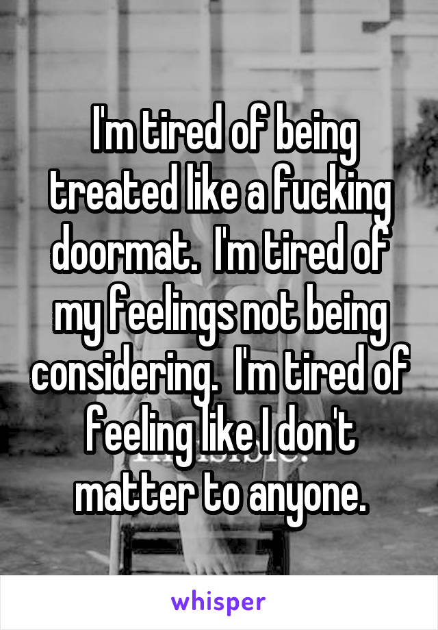 I'm tired of being treated like a fucking doormat.  I'm tired of my feelings not being considering.  I'm tired of feeling like I don't matter to anyone.