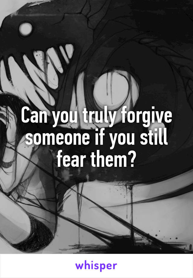 Can you truly forgive someone if you still fear them?
