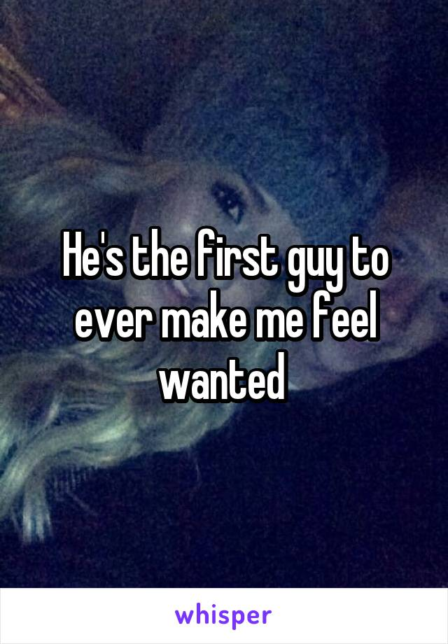 He's the first guy to ever make me feel wanted