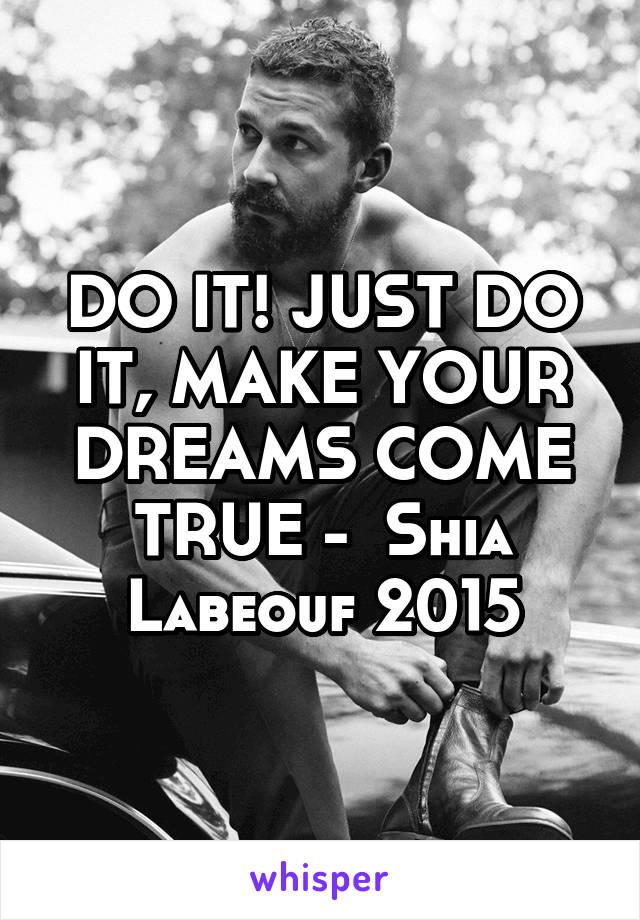 DO IT! JUST DO IT, MAKE YOUR DREAMS COME TRUE -  Shia Labeouf 2015