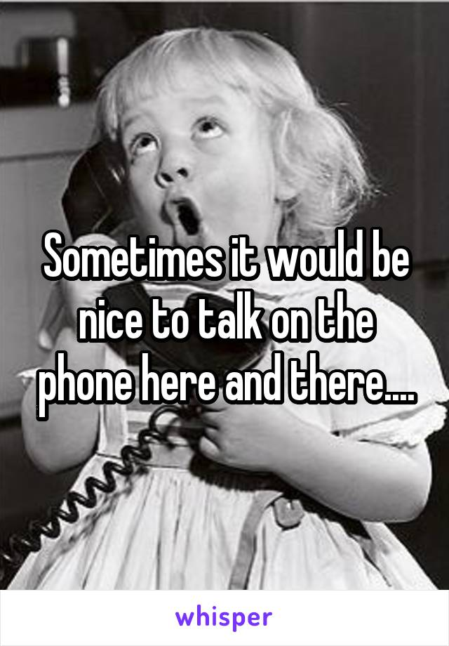 Sometimes it would be nice to talk on the phone here and there....