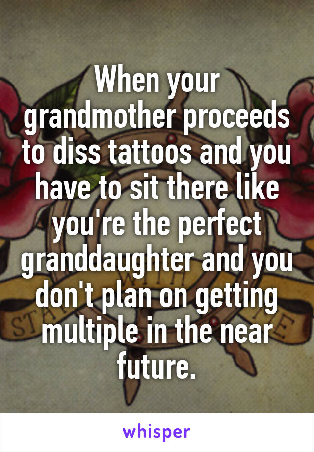 When your grandmother proceeds to diss tattoos and you have to sit there like you're the perfect granddaughter and you don't plan on getting multiple in the near future.
