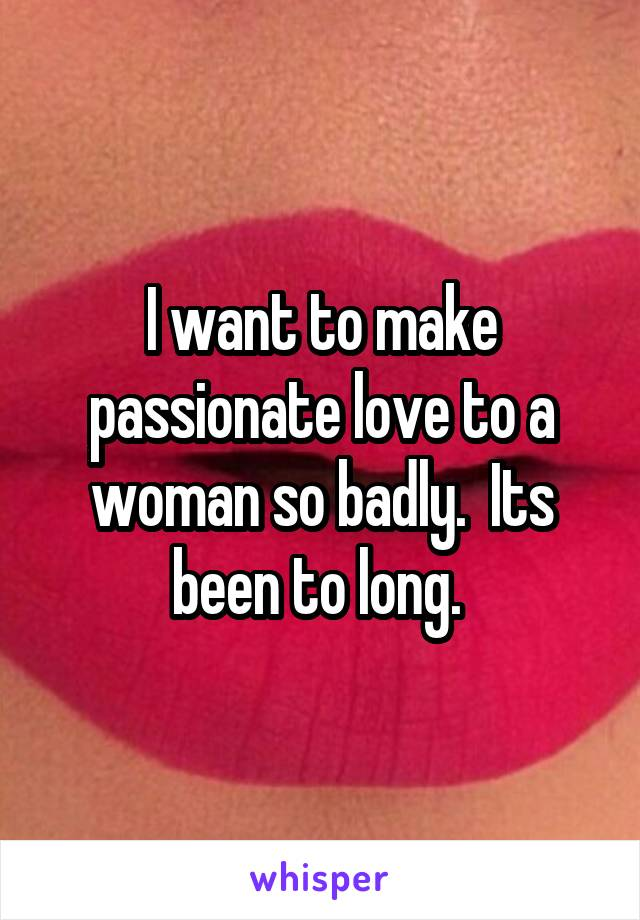 I want to make passionate love to a woman so badly.  Its been to long.