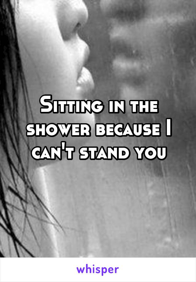 Sitting in the shower because I can't stand you