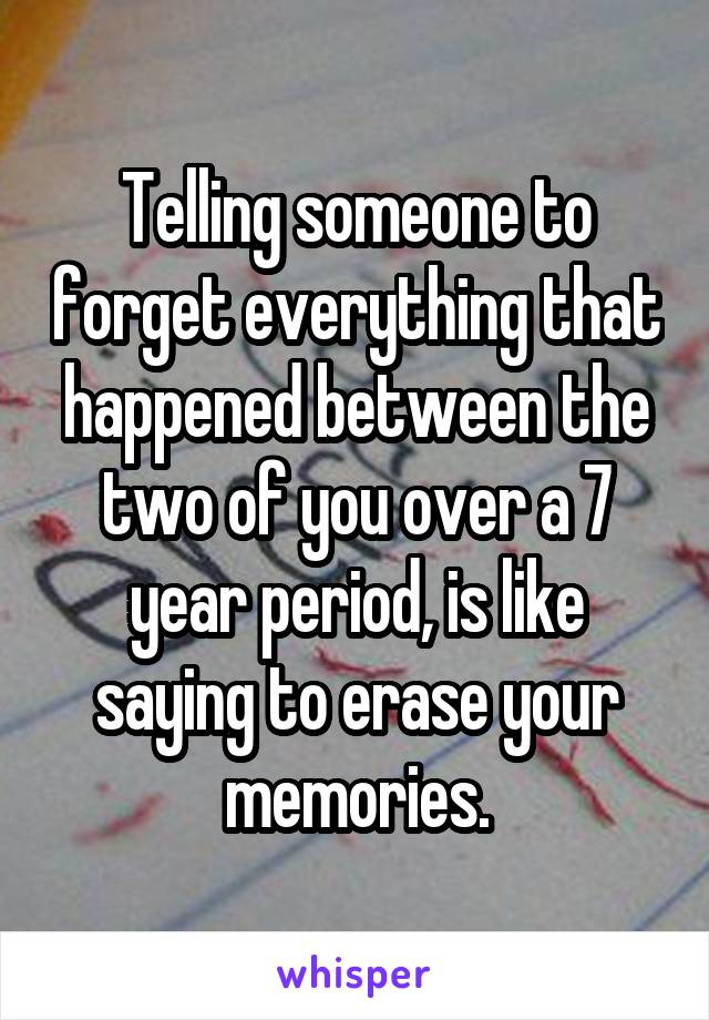 Telling someone to forget everything that happened between the two of you over a 7 year period, is like saying to erase your memories.