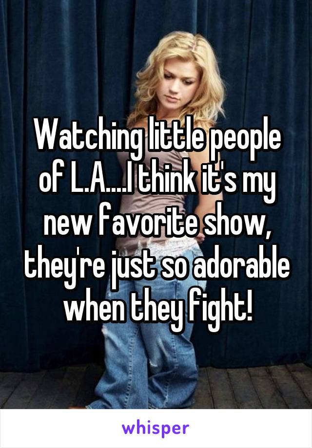 Watching little people of L.A....I think it's my new favorite show, they're just so adorable when they fight!